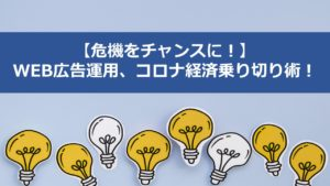 WEB広告運用におけるコロナ経済乗り切り術!